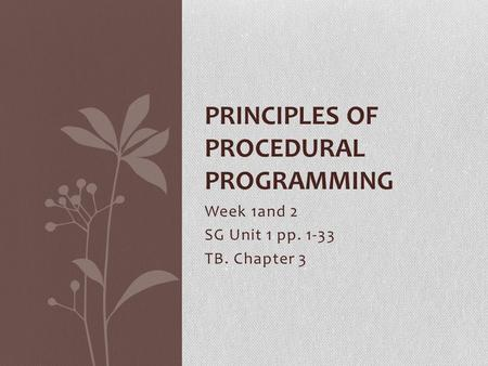 Week 1and 2 SG Unit 1 pp. 1-33 TB. Chapter 3 PRINCIPLES OF PROCEDURAL PROGRAMMING.