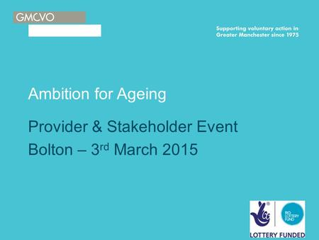 Ambition for Ageing Provider & Stakeholder Event Bolton – 3 rd March 2015.