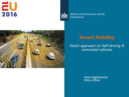 Smart Mobility Dutch approach on Self-driving & connected vehicles Onno Opperhuizen Policy officer.