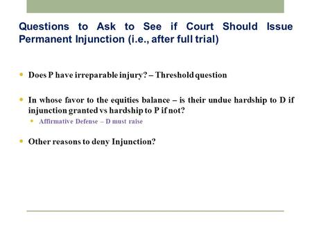 Questions to Ask to See if Court Should Issue Permanent Injunction (i.e., after full trial) Does P have irreparable injury? – Threshold question In whose.
