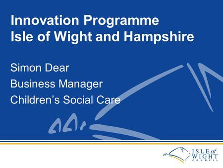 Simon Dear Business Manager Children's Social Care Innovation Programme Isle of Wight and Hampshire.