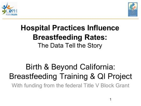 Hospital Practices Influence Breastfeeding Rates: The Data Tell the Story Birth & Beyond California: Breastfeeding Training & QI Project With funding from.