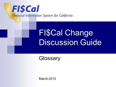 FI$Cal Change Discussion Guide Glossary March 2015.