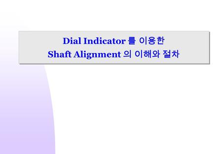 Dial Indicator 를 이용한 Shaft Alignment 의 이해와 절차. 2 Introductions What exactly is shaft alignment? Rotating axes must be colinear during operation.
