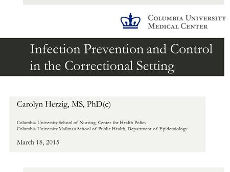 Infection Prevention and Control in the Correctional Setting Carolyn Herzig, MS, PhD(c) Columbia University School of Nursing, Center for Health Policy.
