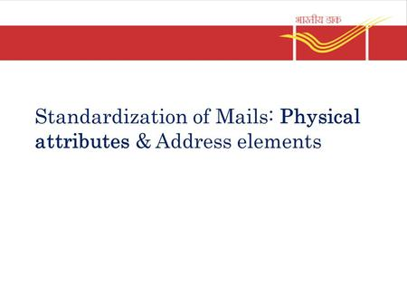 Standardization of Mails: Physical attributes & Address elements.