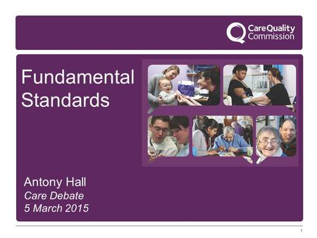 1 Fundamental Standards Antony Hall Care Debate 5 March 2015.