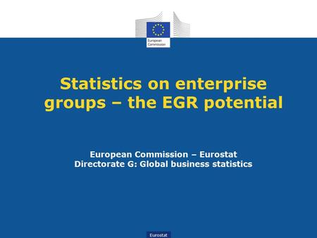 Statistics on enterprise groups – the EGR potential European Commission – Eurostat Directorate G: Global business statistics.