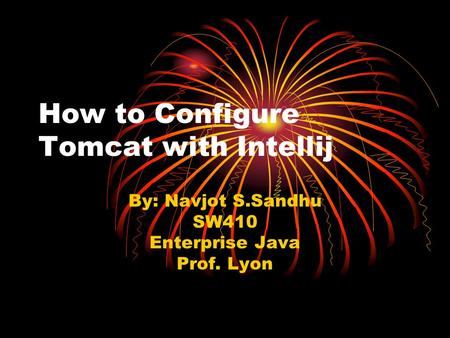 How to Configure Tomcat with Intellij By: Navjot S.Sandhu SW410 Enterprise Java Prof. Lyon.