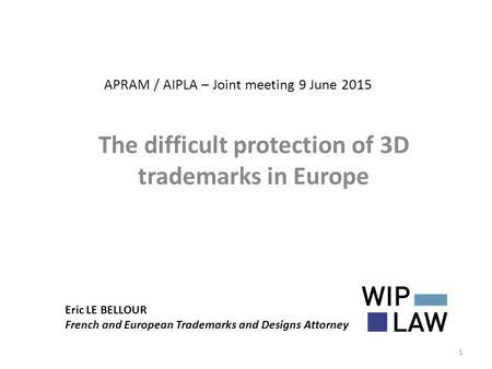 APRAM / AIPLA – Joint meeting 9 June 2015 The difficult protection of 3D trademarks in Europe Eric LE BELLOUR French and European Trademarks and Designs.