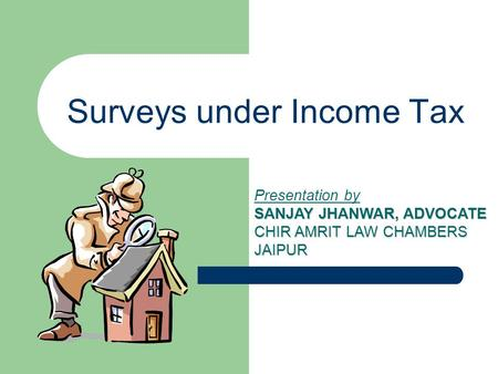 Surveys under Income Tax Presentation by SANJAY JHANWAR, ADVOCATE CHIR AMRIT LAW CHAMBERS JAIPUR.