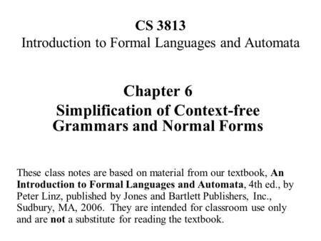 CS 3813 Introduction to Formal Languages and Automata Chapter 6 Simplification of Context-free Grammars and Normal Forms These class notes are based on.
