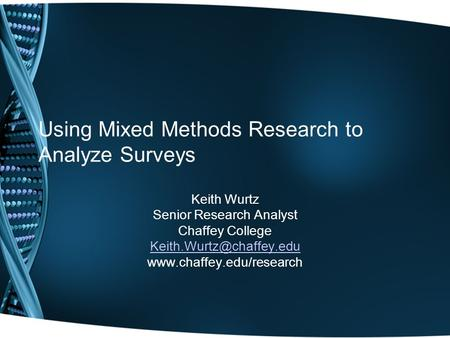 Using Mixed Methods Research to Analyze Surveys Keith Wurtz Senior Research Analyst Chaffey College