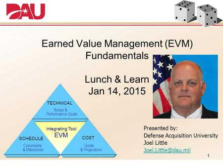 1 Earned Value Management (EVM) Fundamentals Lunch & Learn Jan 14, 2015 TECHNICAL Scope & Performance Goals Integrating Tool EVM SCHEDULE Constraints &