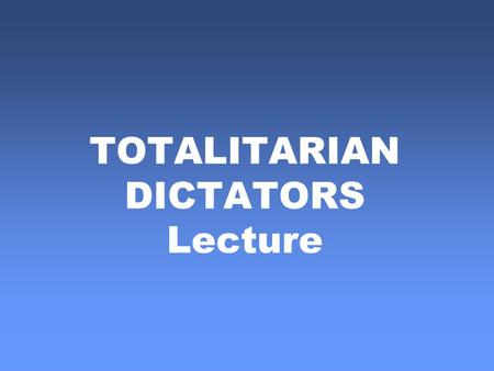 TOTALITARIAN DICTATORS Lecture