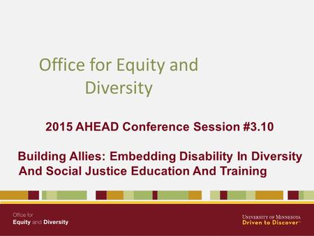 2015 AHEAD Conference Session #3.10 Building Allies: Embedding Disability In Diversity And Social Justice Education And Training Office for Equity and.