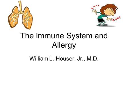 The Immune System and Allergy William L. Houser, Jr., M.D.