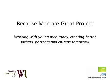 Because Men are Great Project Working with young men today, creating better fathers, partners and citizens tomorrow Working Relationships CIC.
