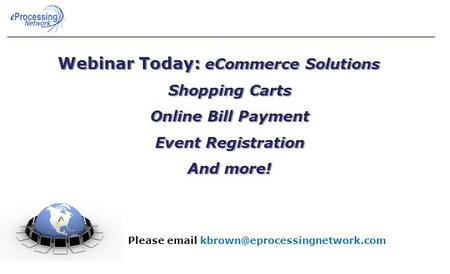 Webinar Today: eCommerce Solutions Shopping Carts Online Bill Payment Event Registration And more! Problems? Please