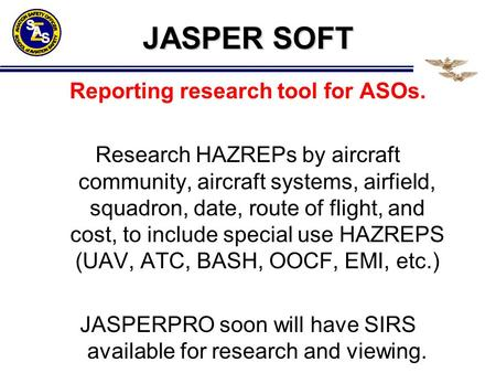 JASPER SOFT Reporting research tool for ASOs. Research HAZREPs by aircraft community, aircraft systems, airfield, squadron, date, route of flight, and.