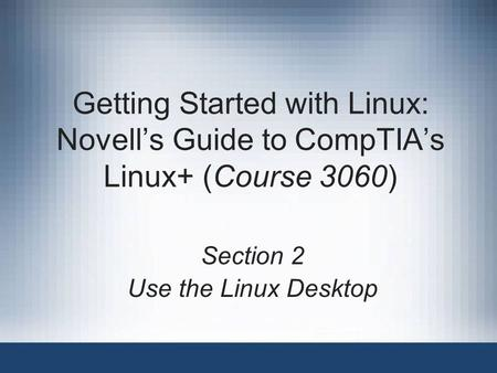 Getting Started with Linux: Novell's Guide to CompTIA's Linux+ (Course 3060) Section 2 Use the Linux Desktop.
