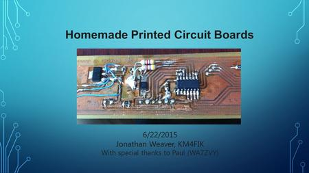 Homemade Printed Circuit Boards 6/22/2015 Jonathan Weaver, KM4FIK With special thanks to Paul (WA7ZVY)