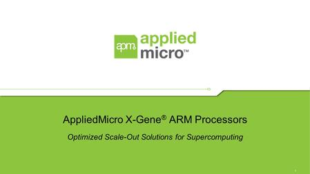 1 AppliedMicro X-Gene ® ARM Processors Optimized Scale-Out Solutions for Supercomputing.
