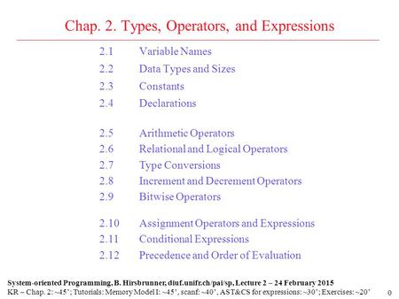 0 Chap. 2. Types, Operators, and Expressions 2.1Variable Names 2.2Data Types and Sizes 2.3Constants 2.4Declarations System-oriented Programming, B. Hirsbrunner,