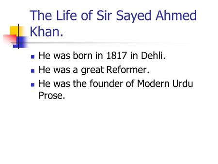 The Life of Sir Sayed Ahmed Khan. He was born in 1817 in Dehli. He was a great Reformer. He was the founder of Modern Urdu Prose.