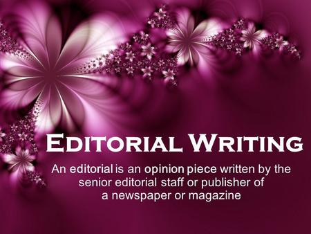 Editorial Writing An editorial is an opinion piece written by the senior editorial staff or publisher of a newspaper or magazine.