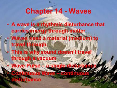 Chapter 14 - Waves A wave is a rhythmic disturbance that carries energy through matter Waves need a material (medium) to travel through. This is why sound.