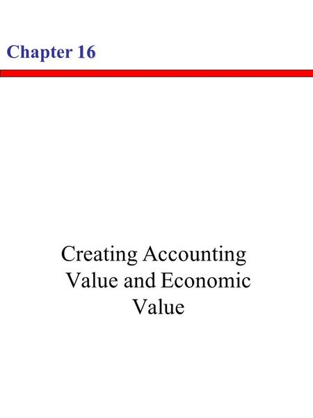 16 Chapter 16 Creating Accounting Value and Economic Value.