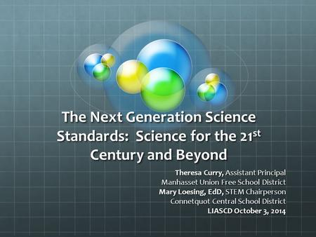 The Next Generation Science Standards: Science for the 21 st Century and Beyond Theresa Curry, Assistant Principal Manhasset Union Free School District.