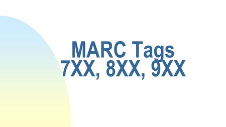 MARC Tags 7XX, 8XX, 9XX. How they're used n MARC tags 7XX u Added entries u Linking fields--serials n MARC tags 8XX u Series u Holdings data u Linking.