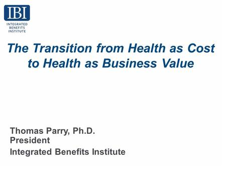 The Transition from Health as Cost to Health as Business Value Thomas Parry, Ph.D. President Integrated Benefits Institute.