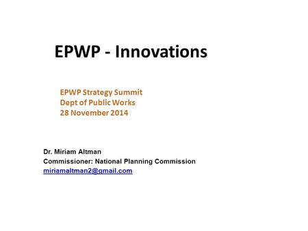 EPWP - Innovations EPWP Strategy Summit Dept of Public Works 28 November 2014 Dr. Miriam Altman Commissioner: National Planning Commission