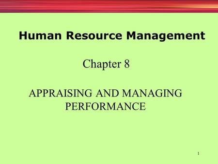 1 APPRAISING AND MANAGING PERFORMANCE Chapter 8 Human Resource Management.
