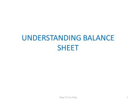 UNDERSTANDING BALANCE SHEET 1Đặng Thị Thu Hằng. ELEMENTS OF THE BS The balance sheet: reports the firm's financial position at a point in time. The BS.