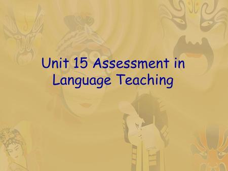 Unit 15 Assessment in Language Teaching. Teaching objectives By the end of the lesson, students should be able to:  know what assessment is and how it.