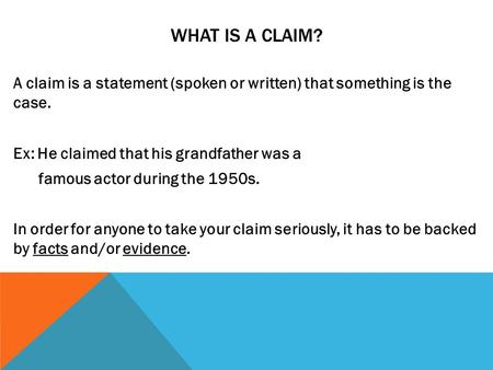 WHAT IS A CLAIM? A claim is a statement (spoken or written) that something is the case. Ex: He claimed that his grandfather was a famous actor during the.