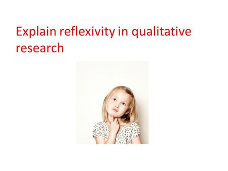 Explain reflexivity in qualitative research. Reflexivity Pretty new concept to psychology. The researcher reflects (writes at the end of the study) on.