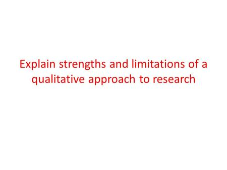 Explain strengths and limitations of a qualitative approach to research.