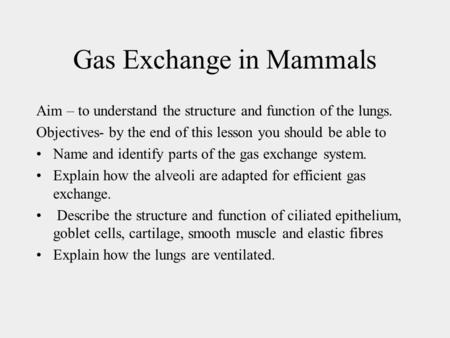 Gas Exchange in Mammals Aim – to understand the structure and function of the lungs. Objectives- by the end of this lesson you should be able to Name and.