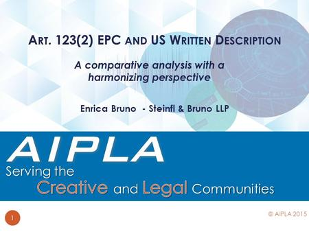 A comparative analysis with a harmonizing perspective A RT. 123(2) EPC AND US W RITTEN D ESCRIPTION 1 © AIPLA 2015 Enrica Bruno - Steinfl & Bruno LLP.