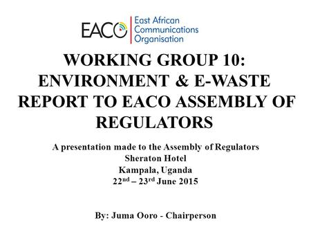 WORKING GROUP 10: ENVIRONMENT & E-WASTE REPORT TO EACO ASSEMBLY OF REGULATORS A presentation made to the Assembly of Regulators Sheraton Hotel Kampala,