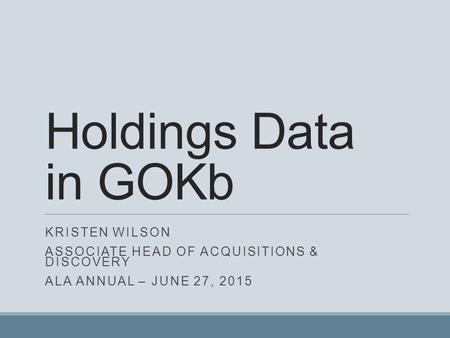 Holdings Data in GOKb KRISTEN WILSON ASSOCIATE HEAD OF ACQUISITIONS & DISCOVERY ALA ANNUAL – JUNE 27, 2015.