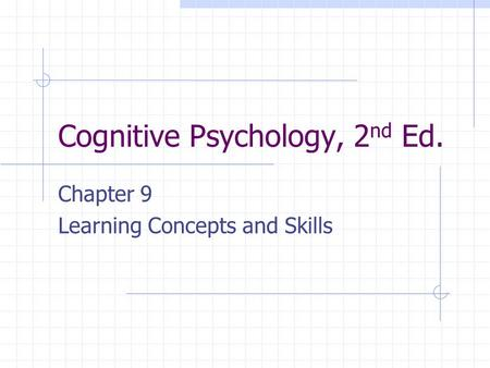 Cognitive Psychology, 2 nd Ed. Chapter 9 Learning Concepts and Skills.