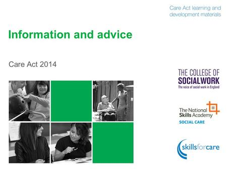 Information and advice Care Act 2014. What is information and advice? 2 Self-help information Websites, leaflets, NHS Choices etc No interaction Assisted.