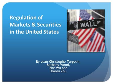 Regulation of Markets & Securities in the United States By Jean-Christophe Turgeon, Bethany Wood, Zhe Wu and Xiaolu Zhu.