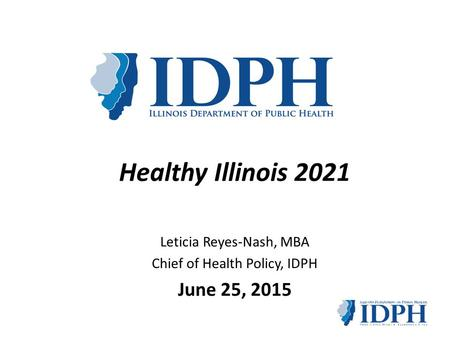 Leticia Reyes-Nash, MBA Chief of Health Policy, IDPH June 25, 2015